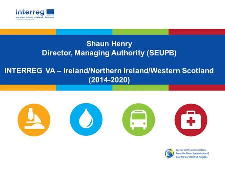 Shaun Henry Director, Managing Authority (SEUPB) INTERREG VA – Ireland/Northern Ireland/Western Scotland (2014-2020)