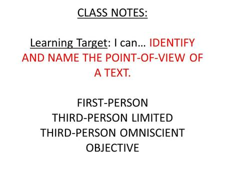 CLASS NOTES: Learning Target: I can… IDENTIFY AND NAME THE POINT-OF-VIEW OF A TEXT. FIRST-PERSON THIRD-PERSON LIMITED THIRD-PERSON OMNISCIENT OBJECTIVE.