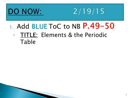 BLUE 1. Add BLUE ToC to NB P.49-50 ◦ TITLE: Elements & the Periodic Table 1.
