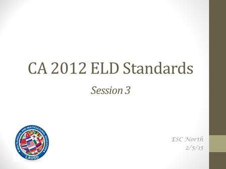 CA 2012 ELD Standards Session 3 ESC North 2/5/15.