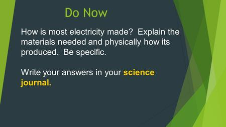 Do Now How is most electricity made? Explain the materials needed and physically how its produced. Be specific. Write your answers in your science journal.