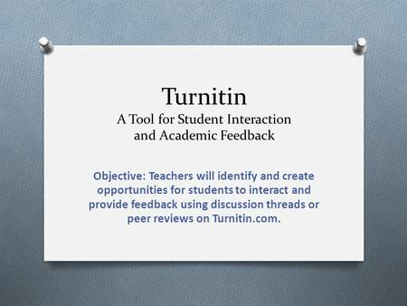 Turnitin A Tool for Student Interaction and Academic Feedback Objective: Teachers will identify and create opportunities for students to interact and provide.