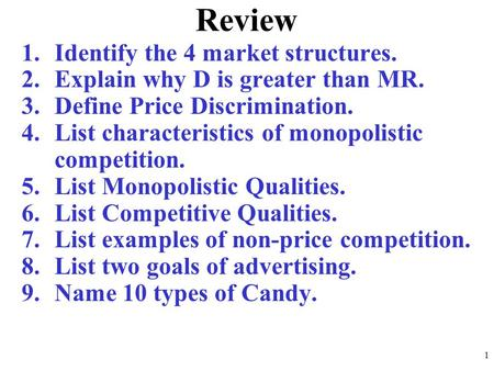 Review 1.Identify the 4 market structures. 2.Explain why D is greater than MR. 3.Define Price Discrimination. 4.List characteristics of monopolistic competition.