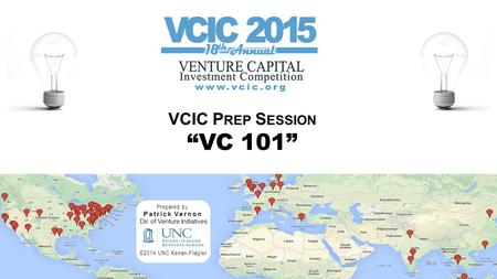 "VCIC P REP S ESSION ""VC 101"" Prepared by Patrick Vernon Dir. of Venture Initiatives ©2014 UNC Kenan-Flagler."