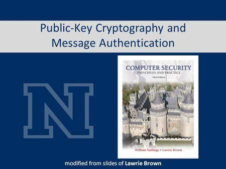 Public-Key Cryptography and Message Authentication modified from slides of Lawrie Brown.