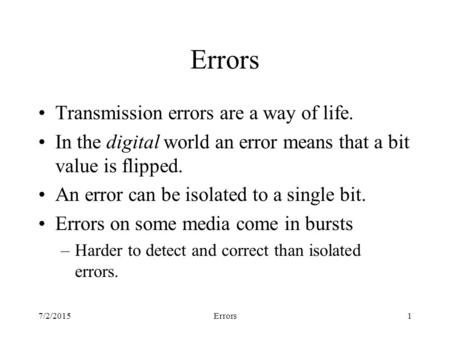 7/2/2015Errors1 Transmission errors are a way of life. In the digital world an error means that a bit value is flipped. An error can be isolated to a single.