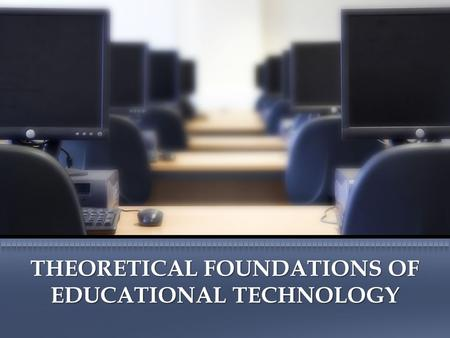 THEORETICAL FOUNDATIONS OF EDUCATIONAL TECHNOLOGY