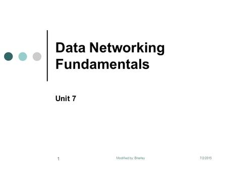 Data Networking Fundamentals Unit 7 7/2/2015 1 Modified by: Brierley.