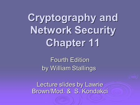 Cryptography and Network Security Chapter 11 Fourth Edition by William Stallings Lecture slides by Lawrie Brown/Mod. & S. Kondakci.