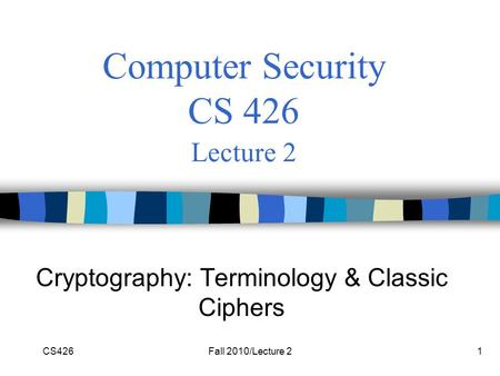 CS426Fall 2010/Lecture 21 Computer Security CS 426 Lecture 2 Cryptography: Terminology & Classic Ciphers.