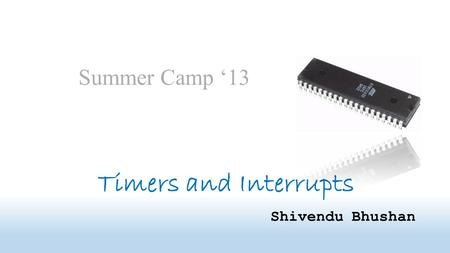 Timers and Interrupts Shivendu Bhushan Summer Camp '13.