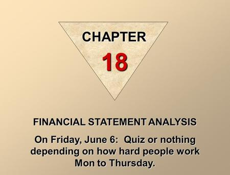 FINANCIAL STATEMENT ANALYSIS On Friday, June 6: Quiz or nothing depending on how hard people work Mon to Thursday. CHAPTER 18.