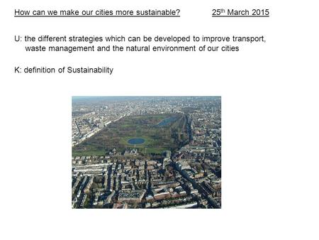 How can we make our cities more sustainable? 25 th March 2015 U: the different strategies which can be developed to improve transport, waste management.