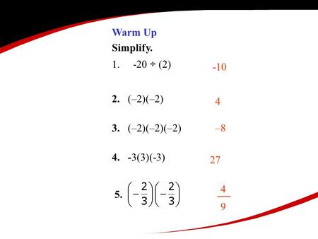 Warm Up Simplify. 1.-20 ÷ (2) 2. (–2)(–2) 3. (–2)(–2)(–2) 4. -3(3)(-3) -10 4 –8 27 4949 5.