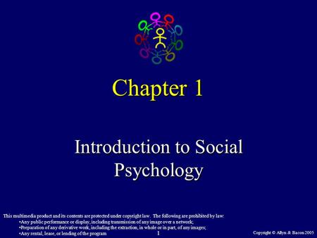 Copyright © Allyn & Bacon 2005 1 Chapter 1 Introduction to Social Psychology This multimedia product and its contents are protected under copyright law.