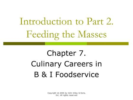 Copyright © 2006 by John Wiley & Sons, Inc. All rights reserved Introduction to Part 2. Feeding the Masses Chapter 7. Culinary Careers in B & I Foodservice.