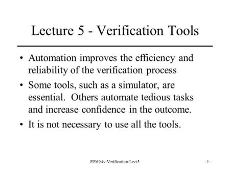 EE694v-Verification-Lect5-1- Lecture 5 - Verification Tools Automation improves the efficiency and reliability of the verification process Some tools,