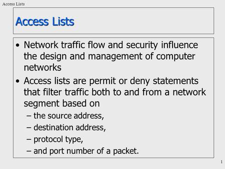 Access Lists 1 Network traffic flow and security influence the design and management of computer networks Access lists are permit or deny statements that.