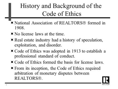1 History and Background of the Code of Ethics  National Association of REALTORS  formed in 1908.  No license laws at the time.  Real estate industry.