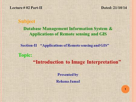 "1 Subject Database Management Information System & Applications of Remote sensing and GIS ""Introduction to Image Interpretation"" Topic: Dated: 21/10/14."