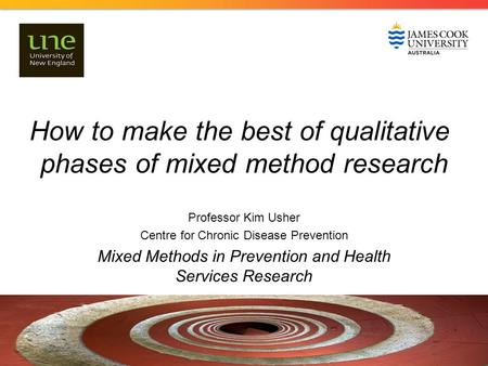 How to make the best of qualitative phases of mixed method research Professor Kim Usher Centre for Chronic Disease Prevention Mixed Methods in Prevention.