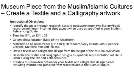 Museum Piece from the Muslim/Islamic Cultures – Create a Textile and a Calligraphy artwork Instructional Objectives: Identify the piece through research,