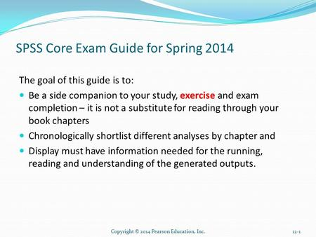 Copyright © 2014 Pearson Education, Inc.12-1 SPSS Core Exam Guide for Spring 2014 The goal of this guide is to: Be a side companion to your study, exercise.