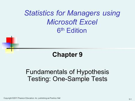 9-1 Copyright ©2011 Pearson Education, Inc. publishing as Prentice Hall Statistics for Managers using Microsoft Excel 6 th Edition Chapter 9 Fundamentals.