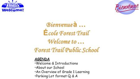 Bienvenue à … É cole Forest Trail Welcome to … Forest Trail Public School AGENDA Welcome & Introductions About our School An Overview of Grade 1 Learning.