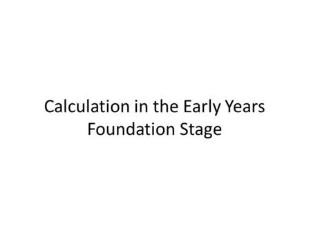 Calculation in the Early Years Foundation Stage. Early Maths Research on children's learning in the first six years of life demonstrates the importance.