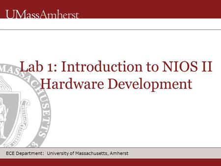 ECE Department: University of Massachusetts, Amherst Lab 1: Introduction to NIOS II Hardware Development.