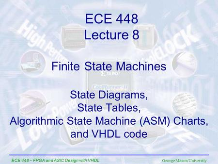 George Mason University ECE 448 – FPGA and ASIC Design with VHDL Finite State Machines State Diagrams, State Tables, Algorithmic State Machine (ASM) Charts,