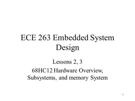 1 ECE 263 Embedded System Design Lessons 2, 3 68HC12 Hardware Overview, Subsystems, and memory System.
