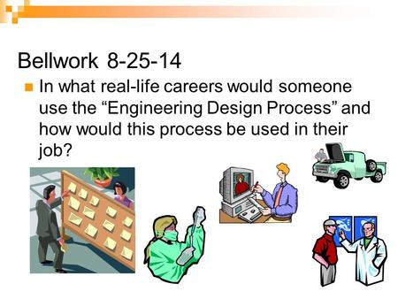 "Bellwork 8-25-14 In what real-life careers would someone use the ""Engineering Design Process"" and how would this process be used in their job?"