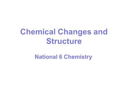 Chemical Changes and Structure National 6 Chemistry.
