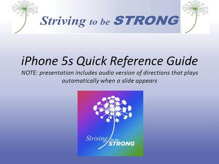 iPhone 5s Quick Reference Guide NOTE: presentation includes audio version of directions that plays automatically when a slide appears.