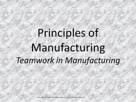 Principles of Manufacturing Teamwork in Manufacturing Copyright © Texas Education Agency, 2012. All rights reserved.