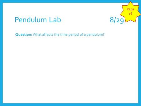 Page 16 Pendulum Lab 					8/29 Question: What affects the time period of a pendulum?