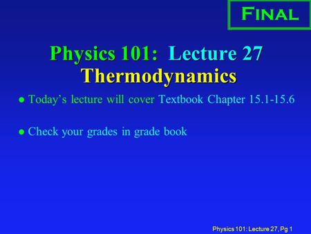 Physics 101: Lecture 27, Pg 1 Physics 101: Lecture 27 Thermodynamics l Today's lecture will cover Textbook Chapter 15.1-15.6 l Check your grades in grade.