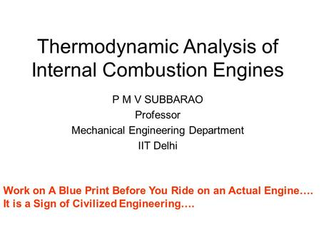 Thermodynamic Analysis of Internal Combustion Engines P M V SUBBARAO Professor Mechanical Engineering Department IIT Delhi Work on A Blue Print Before.