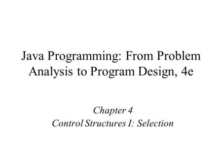Java Programming: From Problem Analysis to Program Design, 4e Chapter 4 Control Structures I: Selection.