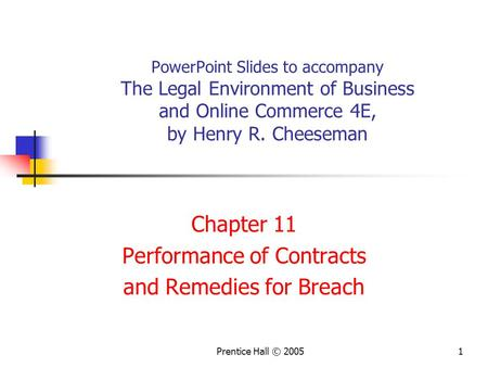 Prentice Hall © 20051 PowerPoint Slides to accompany The Legal Environment of Business and Online Commerce 4E, by Henry R. Cheeseman Chapter 11 Performance.
