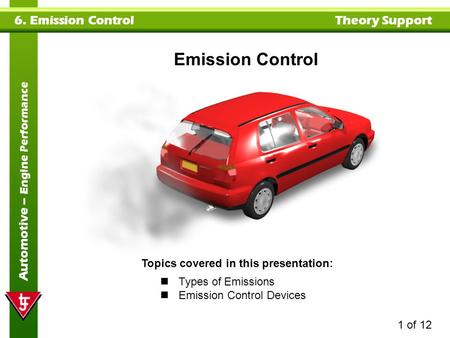 1 of 12 6. Emission Control Theory Support Automotive – Engine Performance Topics covered in this presentation: Types of Emissions Emission Control Devices.