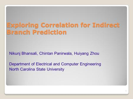 Exploring Correlation for Indirect Branch Prediction 1 Nikunj Bhansali, Chintan Panirwala, Huiyang Zhou Department of Electrical and Computer Engineering.