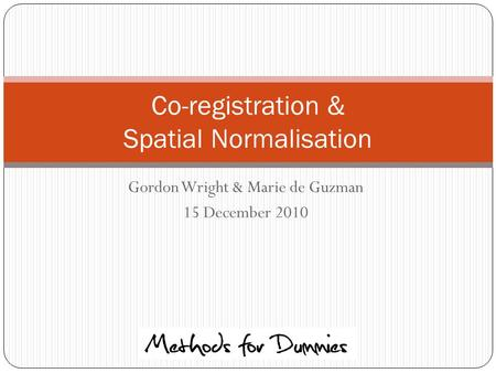 Gordon Wright & Marie de Guzman 15 December 2010 Co-registration & Spatial Normalisation.