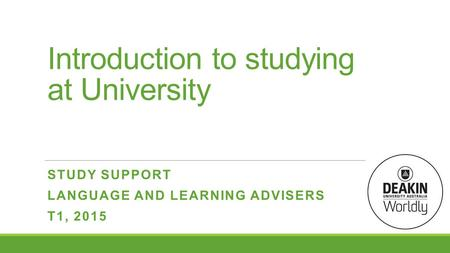 Introduction to studying at University STUDY SUPPORT LANGUAGE AND LEARNING ADVISERS T1, 2015.