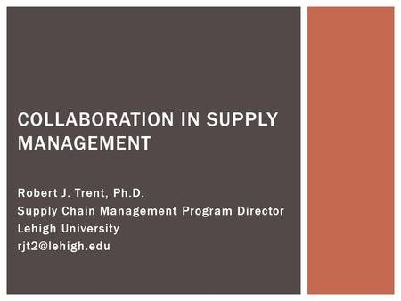 Robert J. Trent, Ph.D. Supply Chain Management Program Director Lehigh University COLLABORATION IN SUPPLY MANAGEMENT.