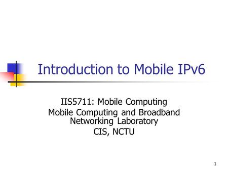1 Introduction to Mobile IPv6 IIS5711: Mobile Computing Mobile Computing and Broadband Networking Laboratory CIS, NCTU.