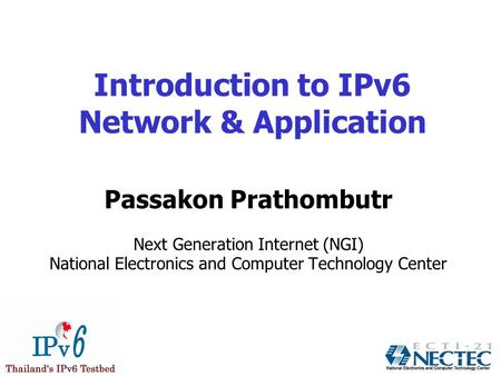 Introduction to IPv6 Network & Application Passakon Prathombutr Next Generation Internet (NGI) National Electronics and Computer Technology Center.