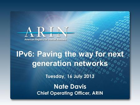 IPv6: Paving the way for next generation networks Tuesday, 16 July 2013 Nate Davis Chief Operating Officer, ARIN.